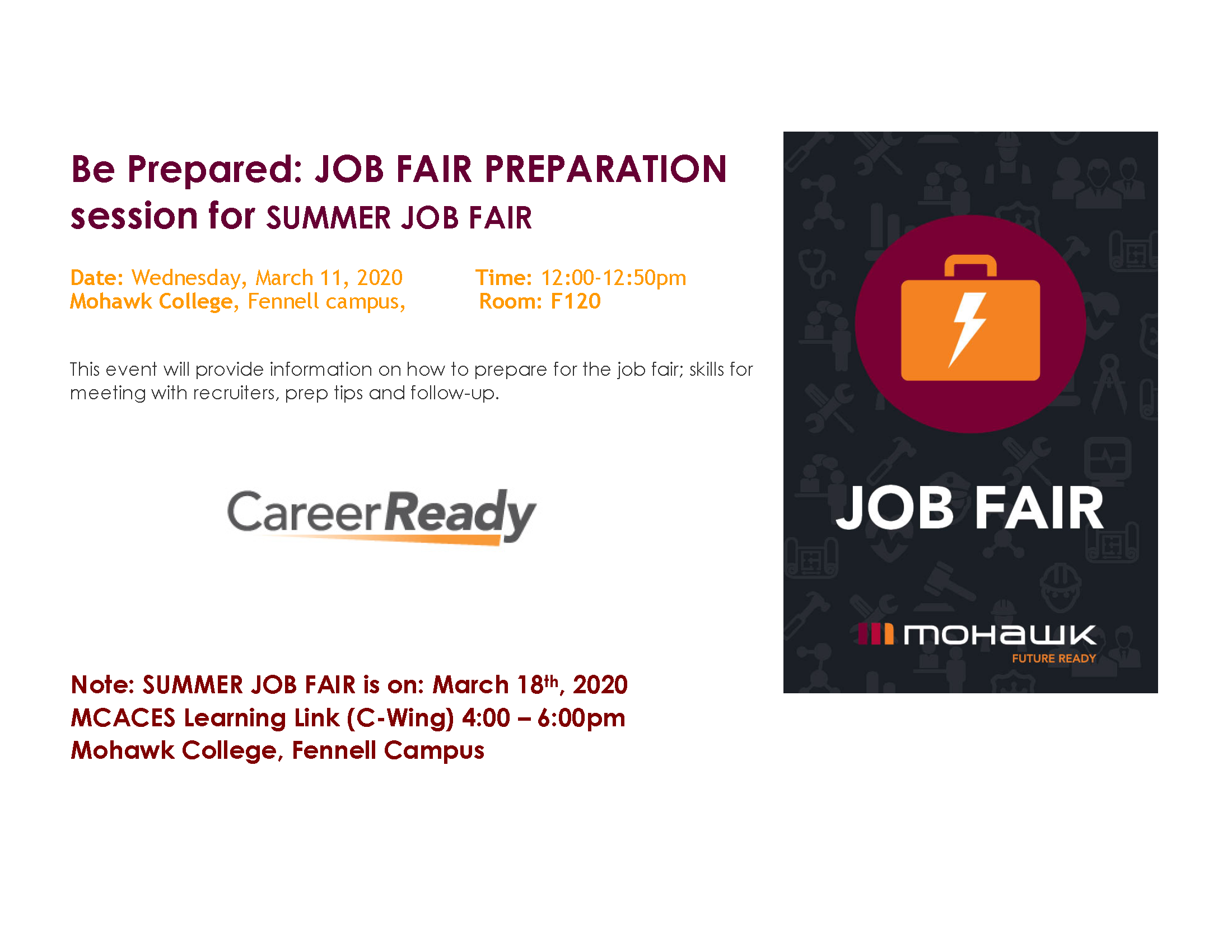 Be Prepared: JOB FAIR PREPARATION session for SUMMER JOB FAIR Date: Wednesday, March 11, 2020           Time: 12:00-12:50pm Mohawk College, Fennell campus,           Room: F120  This event will provide information on how to prepare for the job fair; skills for meeting with recruiters, prep tips and follow-up.                     Note: SUMMER JOB FAIR is on: March 18th, 2020 MCACES Learning Link (C-Wing) 4:00 – 6:00pm Mohawk College, Fennell Campus