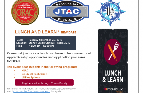LUNCH AND LEARN * NEW DATE Come and join us for a Lunch and Learn to hear more about apprenticeship opportunities and application processes for ORAC. This event is for students in the following programs: • HRAC • Gas & Oil Technician • Utilities Systems For help or for instructions, visit mohawkcollege.ca/careerready or email chris.boucher@mohawkcollege.ca to register. Food and refreshments will be provided. Date: Tuesday November 26, 2019 Location: Stoney Creek Campus – Room A210 Time 12:00 pm – 12:50 pm R