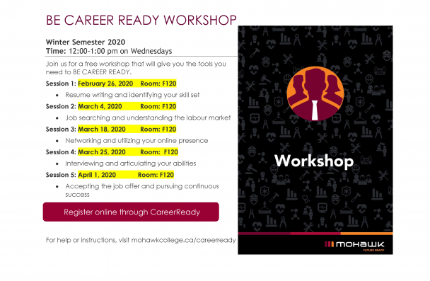 BE CAREER READY WORKSHOP Winter Semester 2020 Time: 12:00-1:00 pm on Wednesdays Join us for a free workshop that will give you the tools you need to BE CAREER READY. Session 1: February 26, 2020 Room: F120 • Resume writing and identifying your skill set Session 2: March 4, 2020 Room: F120 • Job searching and understanding the labour market Session 3: March 18, 2020 Room: F120 • Networking and utilizing your online presence Session 4: March 25, 2020 Room: F120 • Interviewing and articulating your abilities S