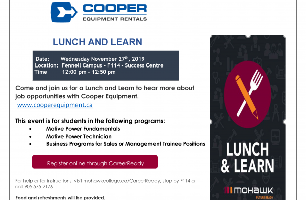 LUNCH AND LEARN Come and join us for a Lunch and Learn to hear more about job opportunities with Cooper Equipment. www.cooperequipment.ca This event is for students in the following programs: • Motive Power Fundamentals • Motive Power Technician • Business Programs for Sales or Management Trainee Positions For help or for instructions, visit mohawkcollege.ca/CareerReady, stop by F114 or call 905 575-2176 Food and refreshments will be provided.