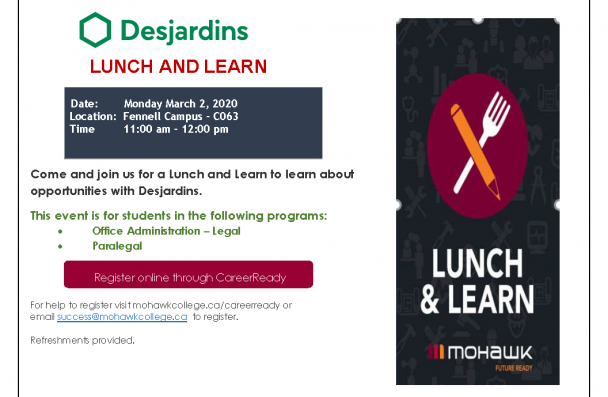Dejardins   Date: Monday March 2, 2020 Location: Fennell Campus – C063 Time 11:00 am – 12:00 pm  LUNCH AND LEARN Come and join us for a Lunch and Learn to learn about opportunities with Desjardins. This event is for students in the following programs:  Office Administration – Legal  Paralegal For help to register visit mohawkcollege.ca/careerready or email success@mohawkcollege.ca to register. Refreshments provided.