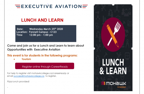 Executive Aviation   Date: Wednesday March 25th 2020 Location: Fennell Campus – C123 Time 12:00 pm – 1:00 pm  LUNCH AND LEARN Come and join us for a Lunch and Learn to learn about Opportunities with Executive Aviation This event is for students in the following programs: • Tourism For help to register visit mohawkcollege.ca/careerready or email success@mohawkcollege.ca to register. Pizza lunch provided!