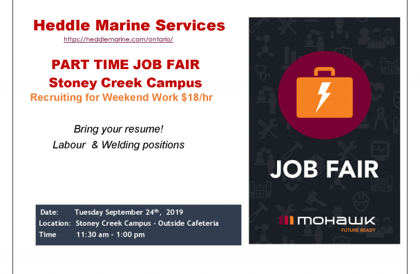 Heddle Marine Services https://heddlemarine.com/ontario/ PART TIME JOB FAIR Stoney Creek Campus Recruiting for Weekend Work $18/hr Bring your resume! Labour & Welding positions Date: Tuesday September 24th, 2019 Location: Stoney Creek Campus – Outside Cafeteria Time 11:30 am – 1:00 pm
