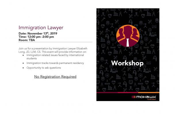 Immigration Lawyer Date: November 13th, 2019 Time: 12:00 pm -2:00 pm Room: TBA Join us for a presentation by Immigration Lawyer Elizabeth Long, JD, LLM, CS. This event will provide information on: • Immigration related issues faced by international students • Immigration tracks towards permanent residency • Opportunity to ask questions No Registration Required