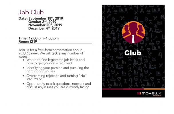 "Job Club Date: September 18th, 2019 October 2nd, 2019 November 6th, 2019 November 20th, 2019 December 4th, 2019 Time: 12:00 pm -1:00 pm Room: i219 Join us for a free-form conversation about YOUR career. We will tackle any number of issues: • Where to find legitimate job leads and how to get your calls returned • Identifying your passion and pursuing the right opportunities • Overcoming rejection and turning ""No"" into ""YES"" • Opportunity to ask questions, network and discuss any issues you are currently faci"