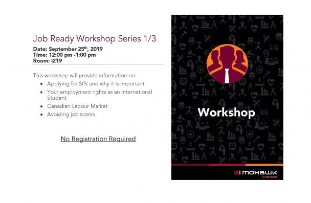 Job Ready Workshop Series 1/3 Date: September 25th, 2019 Time: 12:00 pm -1:00 pm Room: i219 This workshop will provide information on: • Applying for SIN and why it is important • Your employment rights as an International Student • Canadian Labour Market • Avoiding job scams No Registration Required