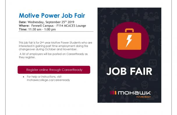 Motive Power Job Fair Date: Wednesday, September 25th  2019 Where:  Fennell Campus – F114 MCACES Lounge Time: 11:30 am – 1:00 pm                   This job fair is for 2nd  year Motive Power Students who are interested in gaining part time  employment doing tire changeover during October and November. A list of employers will be posted on CareerReady as they register.                            Register online through CareerReady                              •    For help or instructions, visit mohaw