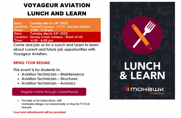 VOYAGEUR AVIATION LUNCH AND LEARN Date: Tuesday March 24th 2020 Location: Fennell Campus – F114 – Success Centre Time: 2:00 – 3:30 pm Date: Tuesday March 24th 2020 Location: Stoney Creek Campus - Room A142 Time: 4:30 – 6:00 pm Come and join us for a Lunch and Learn to learn about current and future job opportunities with Voyageur Aviation. BRING YOUR RESUME. This event is for students in: • Aviation Technician – Maintenance • Aviation Technician – Structures • Aviation Technician – Avionics • For help or fo