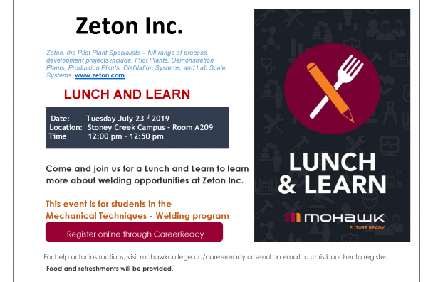 Zeton Inc.  Zeton, the Pilot Plant Specialists – full range of process development projects include; Pilot  Plants, Demonstration Plants, Production Plants, Distillation Systems, and Lab Scale Systems.  www.zeton.com  LUNCH AND LEARN  Date:       Tuesday July 23rd  2019  Location:  Stoney Creek Campus – Room A209 Time         12:00 pm – 12:50 pm  Come and join us for a Lunch and Learn to learn more about welding opportunities at Zeton Inc.  This event is for students in the  Mechanical Techniques - Welding