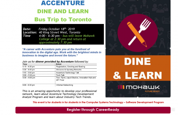 "ACCENTURE  DINE AND LEARN  Bus Trip to Toronto  Date:        Friday October 18th,  2019  Location:  40 King Street West, Toronto  Time         4:00 – 6:30 pm – bus will leave Mohawk College at 2:30 pm and return at approximately  7:30 pm  ""A career with Accenture puts you at the forefront of innovation in the digital age. Work with the  brightest minds in business to imagine and invent the future.""  Join us for dinner provided by Accenture followed by:  This is an amazing opportunity to develop your profess"