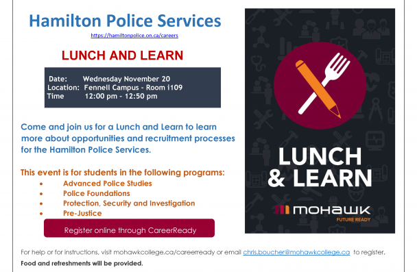 Hamilton Police Services https://hamiltonpolice.on.ca/careers LUNCH AND LEARN Come and join us for a Lunch and Learn to learn more about opportunities and recruitment processes for the Hamilton Police Services. This event is for students in the following programs: • Advanced Police Studies • Police Foundations • Protection, Security and Investigation • Pre-Justice For help or for instructions, visit mohawkcollege.ca/careerready or email chris.boucher@mohawkcollege.ca to register. Food and refreshments will